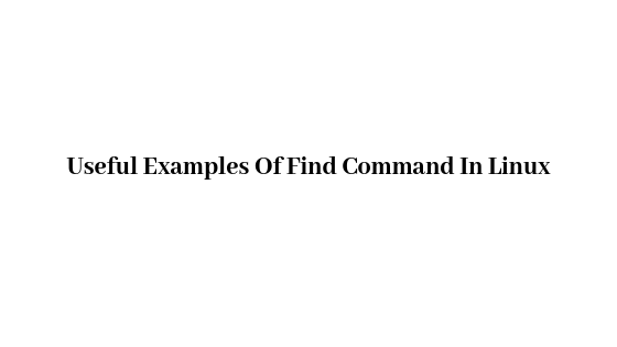 Useful Examples Of Find Command In Linux