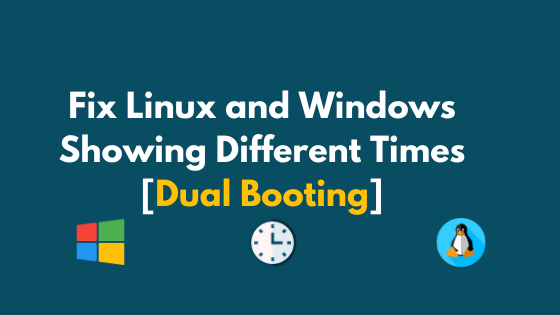 Fix Linux and Windows Showing Different Times [Dual Booting]